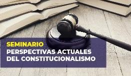 SEMINARIO  PERSPECTIVAS ACTUALES DEL CONSTITUCIONALISMO