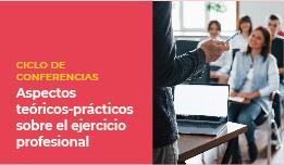 CICLO DE CONFERENCIAS: «ASPECTOS TEÓRICOS-PRÁCTICOS SOBRE EL EJERCICIO PROFESIONAL»